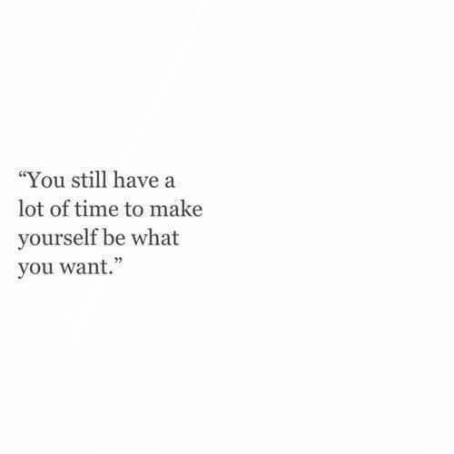 "Time, Make, and You: ""You still have a  lot of time to make  yourself be what  you want."