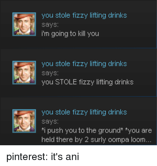 Pinterest, Push, and You: you stole fizzy lifting drinks  says  i'm going to kill you  you stole fizzy lifting drinks  says:  you STOLE fizzy lifting drinks  you stole fizzy lifting drinks  says  i push you to the ground* *you are  held there by 2 surly oompa loom pinterest: it's ani