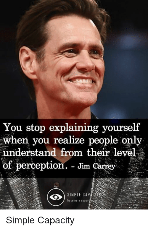 Jim Carrey, Memes, and Perception: You stop explaining yourself  when you realize people only  understand from their level  of perception. - Jim Carrey  2  SIMPLE CAPAC  become a superhtimgn Simple Capacity