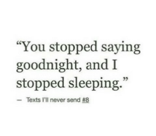 "Sleeping, Never, and Texts: ""You stopped saying  goodnight, and I  stopped sleeping.  95  Texts I'll never send"