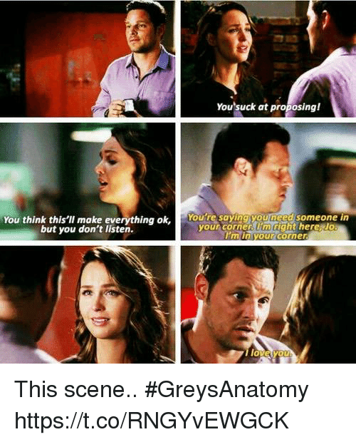 Memes, 🤖, and Think: You suck at proposing!  You think this'lI make everything ok, Youte saying youneed someone in  but you don't listen.  your corner. lm right here Jo  I'm in your corner  0 This scene.. #GreysAnatomy https://t.co/RNGYvEWGCK