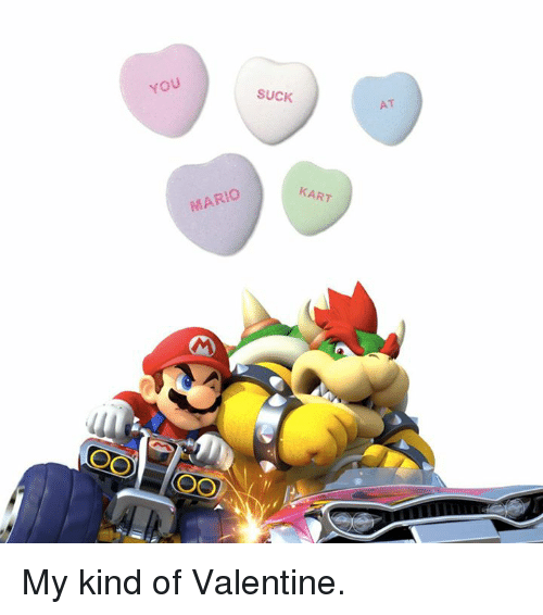 Mario Kart, Memes, and Kindness: YOU  SUCK  MARIO  KART  AT My kind of Valentine.