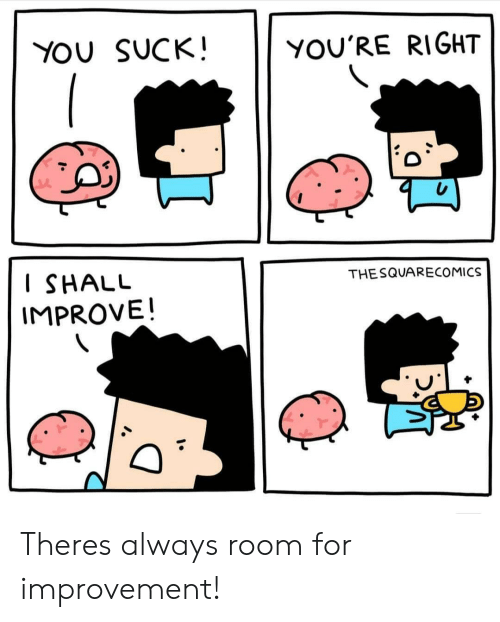You, For, and Right: YOU SUCK!  YOU'RE RIGHT  I SHALU  IMPROVE!  THESQUARECOMICS Theres always room for improvement!