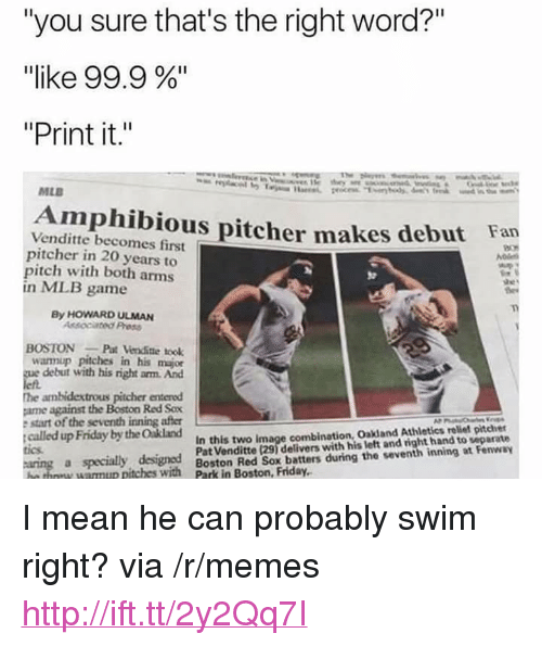 """Friday, Memes, and Mlb: """"you sure that's the right word?""""  """"like 99.9 %""""  """"Print it.""""  MLB  Amphibious pitcher makes debut Fan  Venditte becomes first  pitcher in 20 years to  pitch with both arms  in MLB game  By HOWARD ULMAN  Assocated Press  OSTONPat Venditte took  wannup pitches in his major  debut with his right arm. And  he ambidextrous pitcher entered  ame against the Boston Red Sox  e start of the seventh inning after  called up Friday by the Oakland  In this two image combination, Oakland Athletics reliet pitcher  Pat Venditte (29) delivers with his left and right hand to separate  tics  a specialy designed  tches with Boston Red Sox beatters during the veventh inning at Fenway <p>I mean he can probably swim right? via /r/memes <a href=""""http://ift.tt/2y2Qq7I"""">http://ift.tt/2y2Qq7I</a></p>"""