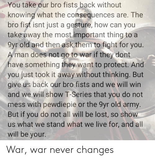 Lost, Army, and Live: You take our bro fists back without  knowing what the consequences are. The  bro fist isnt just a gesture, how can you  take away the most important thing to a  9yr old and then askthem to fight for you.  man does not go to war if they dont  have something they want to protect. And  you just took it away without thinking. But  give us back our bro fists and we will win  and we will show T-Series that you do not  mess with pewdiepie or the 9yr old army.  But if you do not all will be lost, so show  us what we stand what we live for, and all  will be your. War, war never changes