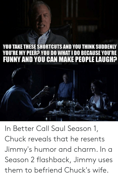 Funny, Wife, and Better Call Saul: YOU TAKE THESE SHORTCUTS AND YOU THINK SUDDENLY  YOU'RE MY PEER? YOU DO WHAT I DO BECAUSE YOU'RE  FUNNY AND YOU CAN MAKE PEOPLE LAUGH? In Better Call Saul Season 1, Chuck reveals that he resents Jimmy's humor and charm. In a Season 2 flashback, Jimmy uses them to befriend Chuck's wife.