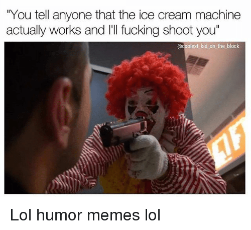 """Fucking, Lol, and Memes: """"You tell anyone that the ice cream machine  actually works and lill fucking shoot you""""  @coolest kid on the block Lol humor memes lol"""