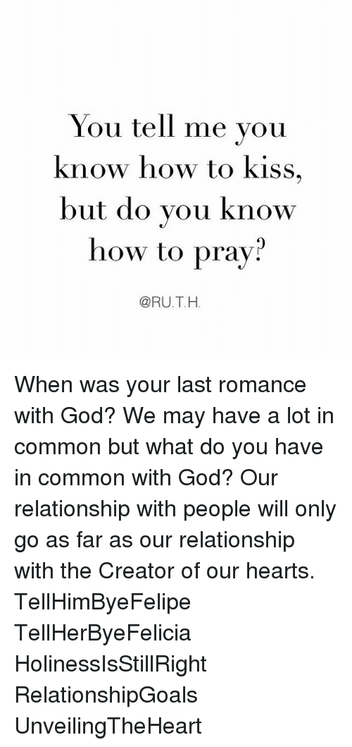 God, Memes, and Common: You tell me vou  know how to kiss,  but do you know  how to pray?  @RU.T.H. When was your last romance with God? We may have a lot in common but what do you have in common with God? Our relationship with people will only go as far as our relationship with the Creator of our hearts. TellHimByeFelipe TellHerByeFelicia HolinessIsStillRight RelationshipGoals UnveilingTheHeart