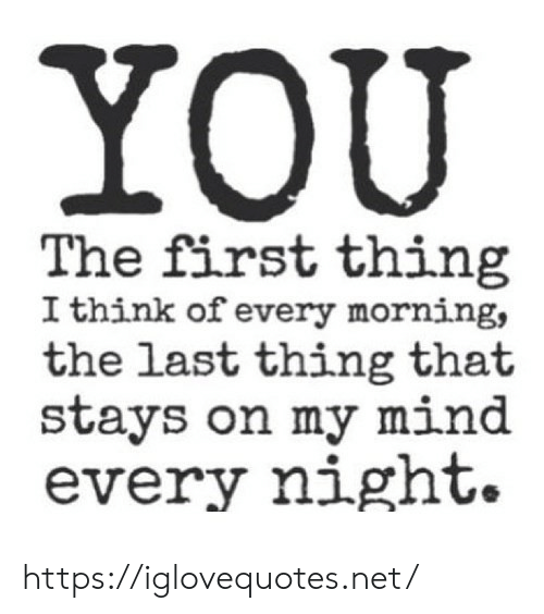 Mind, Net, and Think: YOU  The first thing  I think of every morning,  the last thing that  stays on my mind  every night. https://iglovequotes.net/