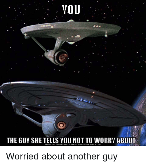 Meme, Star Trek, and Http: YOU  THE GUY SHE TELLS YOU NOT TO WORRY ABOUT  DOWNLOAD MEME GENERATOR FROM HTTP://MEMECRUNCH.COM
