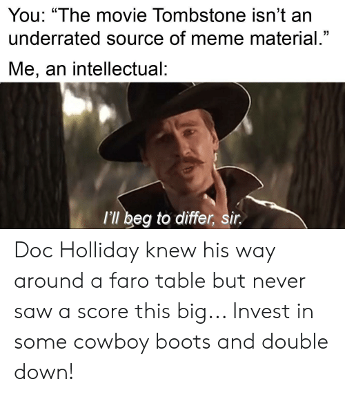 You The Movie Tombstone Isn T An Underrated Source Of Meme Material Me An Intellectual L Ll Beg To Differ Sir Doc Holliday Knew His Way Around A Faro Table But Never Saw A