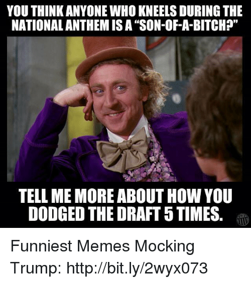 """Bitch, Memes, and Http: YOU THINK ANYONE WHO KNEELS DURING THE  NATIONALANTHEM ISA """"SON-OF-A-BITCH?""""  TELL ME MORE ABOUT HOW YOU  DODGED THE DRAFT 5TIMES Funniest Memes Mocking Trump: http://bit.ly/2wyx073"""