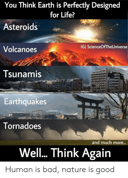 Bad, Life, and Earth: You Think Earth is Perfectly Designed  for Life?  Asteroids  IGI ScienceOfTheUniverse  Volcanoes  Tsunamis  Earthquakes  Tornadoes  and much more...  Wel... Think Again Human is bad, nature is good