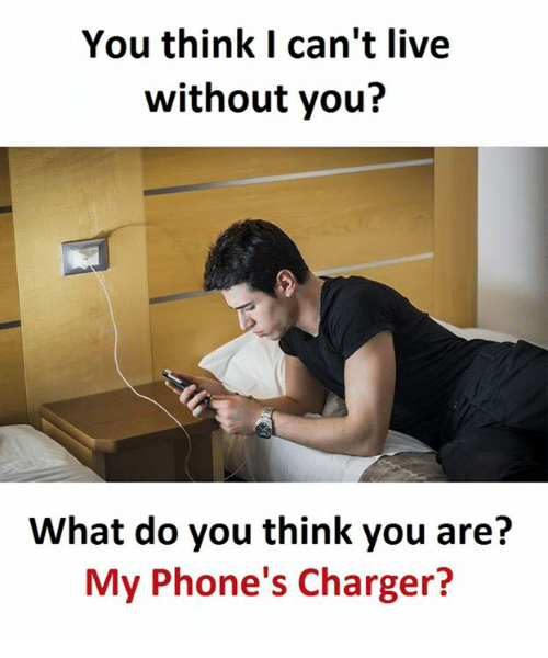 Live, Charger, and Think: You think I can't live  without you?  What do you think you are?  My Phone's Charger?
