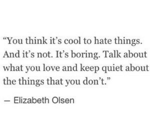 """Love, Cool, and Quiet: """"You think it's cool to hate things.  And it's not. It's boring. Talk about  what you love and keep quiet about  the things that you don't.""""  4 33  Elizabeth Olsen"""