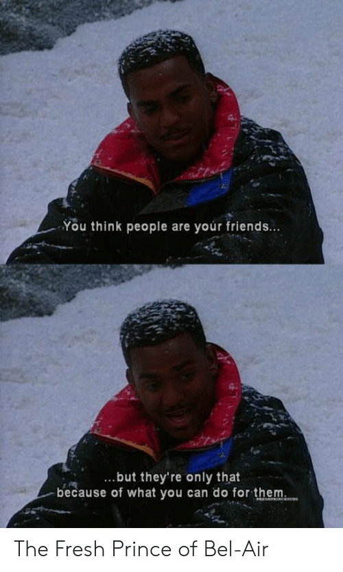 Fresh, Fresh Prince of Bel-Air, and Friends: You think people are your friends...  but they're only that  because of what you can do for them The Fresh Prince of Bel-Air