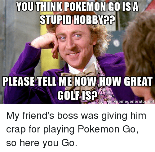 YOU THINK POKEMON GO ISA STUPID HOBBY?? PLEASE TELL ME NOWHOW GREAT