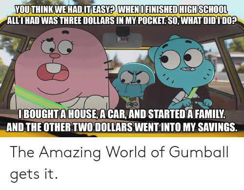 Family, School, and House: YOU THINK WE HADIT EASY? WHENI FINISHED HIGH SCHOOL  ALLIHAD WAS THREE DOLLARS IN MY POCKET SO, WHAT DIDIDO?  IBOUGHTA HOUSE A CAR, AND STARTED A FAMILY.  AND THE OTHER TWO DOLLARS WENT INTO MY SAVINGS. The Amazing World of Gumball gets it.