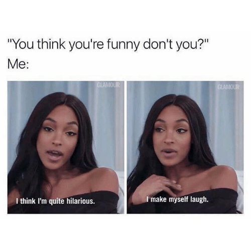 """Funny, Quite, and Hilarious: """"You think you're funny don't you?""""  Me:  I make myself laugh.  I think I'm quite hilarious."""