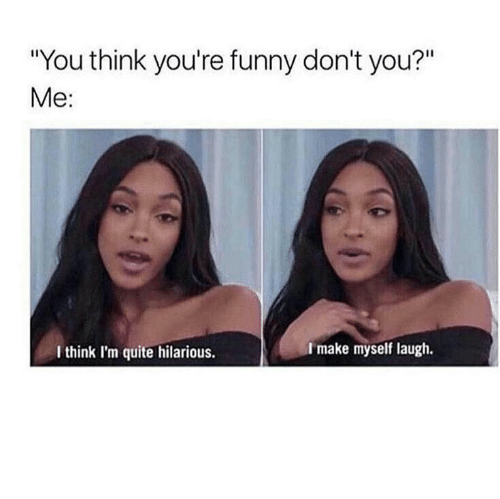 """Funny, Quite, and Hilarious: You think you're funny don't you?""""  Me:  Imake myself laugh.  I think I'm quite hilarious."""