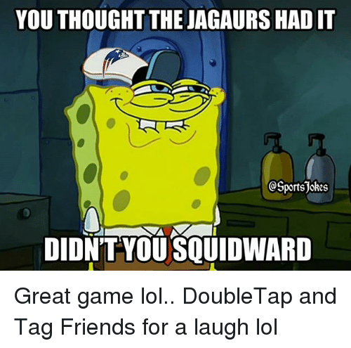 Friends, Lol, and Sports: YOU THOUGHT THE JAGAURS HAD IT  QSportsjokes  DIDNTYOU SQUIDWARD Great game lol.. DoubleTap and Tag Friends for a laugh lol