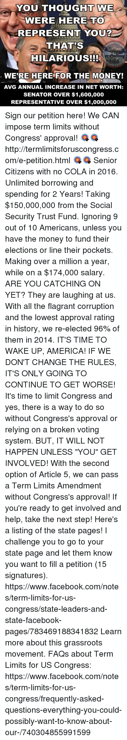"""America, Facebook, and Ignorant: YOU THOUGHT WE  WE  WERE HERE TO  REPRESENT YOU?  ktsforUSC  THATS  Term Limits  HILARIOUS!!! US Congress  WERE HERE FOR THE MONEY!  AVG ANNUAL INCREASE IN NET WORTH:  SENATOR OVER $1,600,000  REPRESENTATIVE OVER $1,000,000 Sign our petition here! We CAN impose term limits without Congress' approval! 🎯🎯http://termlimitsforuscongress.com/e-petition.html 🎯🎯  Senior Citizens with no COLA in 2016.  Unlimited borrowing and spending for 2 Years!  Taking $150,000,000 from the Social Security Trust Fund.  Ignoring 9 out of 10 Americans, unless you have the money to fund their elections or line their pockets.  Making over a million a year, while on a $174,000 salary.  ARE YOU CATCHING ON YET?  They are laughing at us.  With all the flagrant corruption and the lowest approval rating in history, we re-elected 96% of them in 2014.  IT'S TIME TO WAKE UP, AMERICA!  IF WE DON'T CHANGE THE RULES, IT'S ONLY GOING TO CONTINUE TO GET WORSE!  It's time to limit Congress and yes, there is a way to do so without Congress's approval or relying on a broken voting system. BUT, IT WILL NOT HAPPEN UNLESS """"YOU"""" GET INVOLVED!  With the second option of Article 5, we can pass a Term Limits Amendment without Congress's approval!  If you're ready to get involved and help, take the next step! Here's a listing of the state pages! I challenge you to go to your state page and let them know you want to fill a petition (15 signatures). https://www.facebook.com/notes/term-limits-for-us-congress/state-leaders-and-state-facebook-pages/783469188341832  Learn more about this grassroots movement. FAQs about Term Limits for US Congress: https://www.facebook.com/notes/term-limits-for-us-congress/frequently-asked-questions-everything-you-could-possibly-want-to-know-about-our-/740304855991599"""