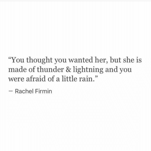 """Lightning, Rain, and Thought: """"You thought you wanted her, but she is  made of thunder & lightning and you  were afraid of a little rain.""""  - Rachel Firmin"""