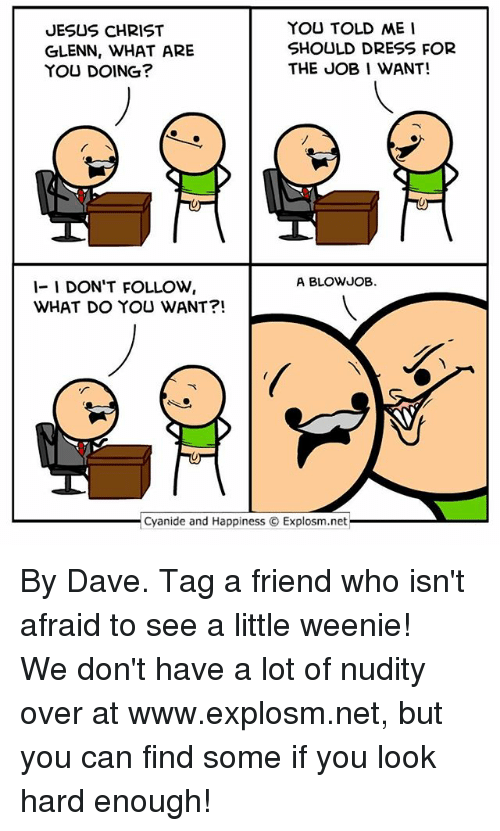 Blowjob, Jesus, and Memes: YOU TOLD ME  JESUS CHRIST  SHOULD DRESS FOR  GLENN, WHAT ARE  THE JOB I WANT!  YOU DOING?  A BLOWJOB.  1- I DON'T FOLLOW  WHAT DO YOU WANT  Cyanide and Happiness O Explosm.net By Dave. Tag a friend who isn't afraid to see a little weenie!⠀ ⠀ We don't have a lot of nudity over at www.explosm.net, but you can find some if you look hard enough!