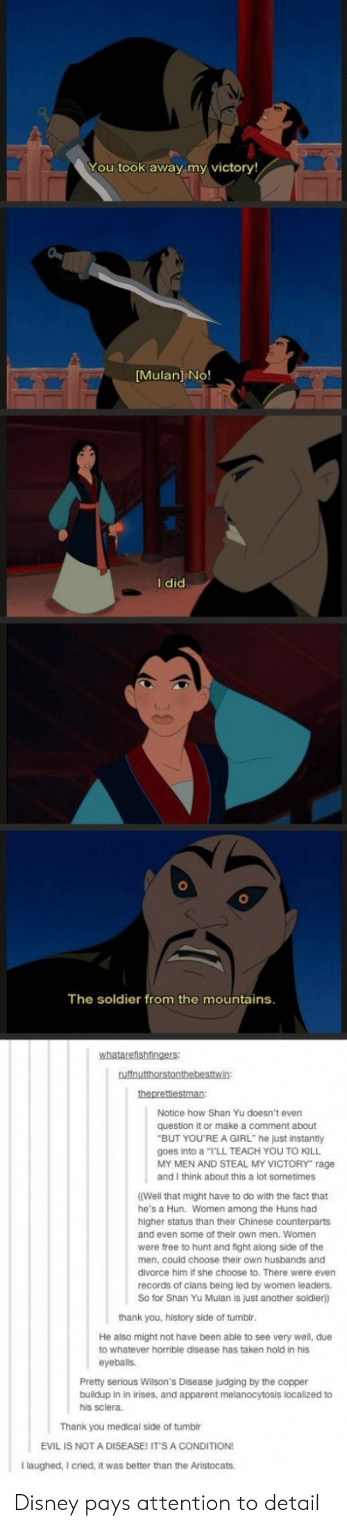 """Disney, Mulan, and Taken: You took away my victory!  Mulan] No!  I did  The soldier from the mountains  Notice how Shan Yu doesn't even  question it or make a comment about  goes into a """"I'LL TEACH YOU TO KILL  and I think about this a lot sometimes  (Well that might have to do with the fact that  higher status than their Chinese counterparts  BUT YOU'RE A GIRL"""" he just instantly  MY MEN AND STEAL MY VICTORY"""" rage  MY MEN AND  he's a Hun. Women among the Huns had  and even some of their own men. Women  were free to hunt and fight along side of the  men, could choose their own husbands and  divorce him if she choose to. There were even  records of clans being led by women leaders.  So for Shan Yu Mulan is just another soldier)  thank you, history side of tumblr  He also might not have been able to see very well, due  to whatever horrible disease has taken hold in his  eyeballs.  Pretty serious Wilson's Disease judging by the copper  buildup in in irises, and apparent melanocytosis localized to  his sclera  Thank you medical side of tumblr  EVIL IS NOT A DISEASE! ITS A CONDITION  Ilaughed, I cried, it was better than the Aristocats. Disney pays attention to detail"""