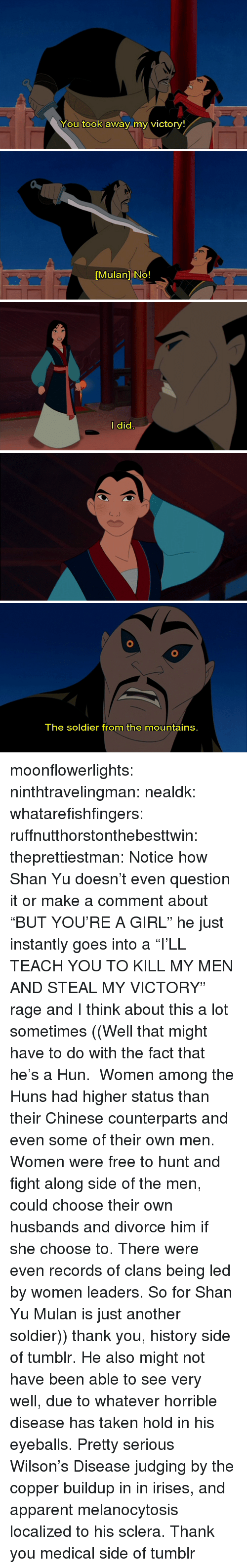 "Mulan, Taken, and Target: You took away my victory!   [Mulan] No!   l did   The soldier from the mountains. moonflowerlights:  ninthtravelingman:  nealdk:  whatarefishfingers:  ruffnutthorstonthebesttwin:  theprettiestman:  Notice how Shan Yu doesn't even question it or make a comment about ""BUT YOU'RE A GIRL"" he just instantly goes into a ""I'LL TEACH YOU TO KILL MY MEN AND STEAL MY VICTORY"" rage and I think about this a lot sometimes  ((Well that might have to do with the fact that he's a Hun.  Women among the Huns had higher status than their Chinese counterparts and even some of their own men. Women were free to hunt and fight along side of the men, could choose their own husbands and divorce him if she choose to. There were even records of clans being led by women leaders. So for Shan Yu Mulan is just another soldier))  thank you, history side of tumblr.  He also might not have been able to see very well, due to whatever horrible disease has taken hold in his eyeballs.  Pretty serious Wilson's Disease judging by the copper buildup in in irises, and apparent melanocytosis localized to his sclera.  Thank you medical side of tumblr"