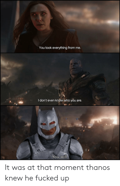 You Took Everything From Me I Don T Even Know Who You Are You Will It Was At That Moment Thanos Knew He Fucked Up Marvel Comics Meme On Me Me C g d dsus2 d but he couldn't remember what for. marvel comics meme