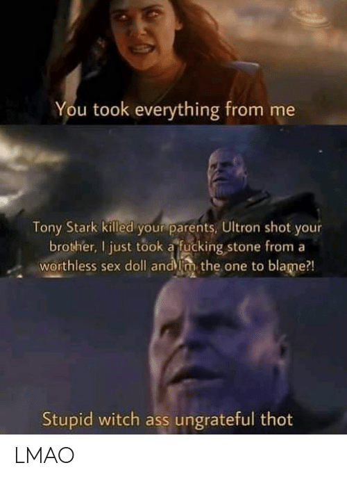 Ass, Fucking, and Lmao: You took everything from me  Tony Stark killed your parents, Ultron shot your  brother, I just took a fucking stone from a  worthless sex doll andim the one to blame?!  Stupid witch ass ungrateful thot LMAO