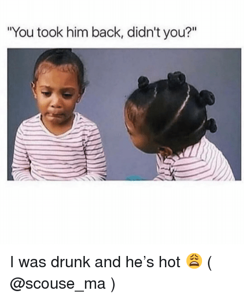 """Drunk, Girl Memes, and Back: """"You took him back, didn't you?"""" I was drunk and he's hot 😩 ( @scouse_ma )"""