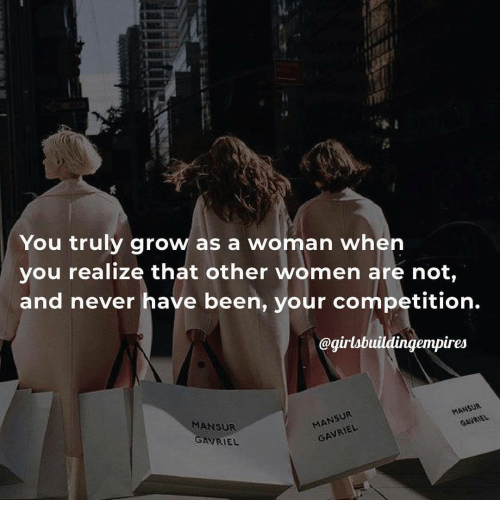 Women, Never, and Been: You truly grow as a woman when  you realize that other women are not,  and never have been, your competition.  @girlabuildingempires  MANSUR  MANSU  et
