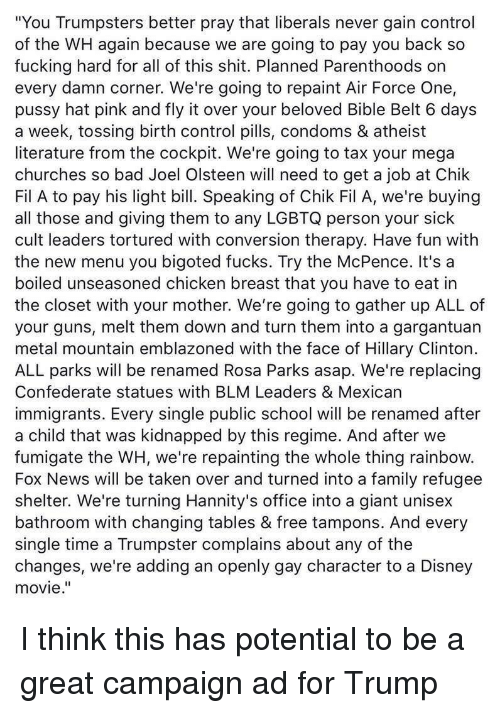 "Bad, Disney, and Family: ""You Trumpsters better pray that liberals never gain control  of the WH again because we are going to pay you back so  fucking hard for all of this shit. Planned Parenthoods on  every damn corner. We're going to repaint Air Force One,  pussy hat pink and fly it over your beloved Bible Belt 6 days  a week, tossing birth control pills, condoms & atheist  literature from the cockpit. We're going to tax your mega  churches so bad Joel Olsteen will need to get a job at Chik  Fil A to pay his light bill. Speaking of Chik Fil A, we're buying  all those and giving them to any LGBTQ person your sick  cult leaders tortured with conversion therapy. Have fun with  the new menu you bigoted fucks. Try the McPence. It's a  boiled unseasoned chicken breast that you have to eat in  the closet with your mother. We're going to gather up ALL of  your guns, melt them down and turn them into a gargantuan  metal mountain emblazoned with the face of Hillary Clinton.  ALL parks will be renamed Rosa Parks asap. We're replacing  Confederate statues with BLM Leaders & Mexican  immigrants. Every single public school will be renamed after  a child that was kidnapped by this regime. And after we  fumigate the WH, we're repainting the whole thing rainbow.  Fox News will be taken over and turned into a family refugee  shelter. We're turning Hannity's office into a giant unisex  bathroom with changing tables & free tampons. And every  single time a Trumpster complains about any of the  changes, we're adding an openly gay character to a Disney  movie."""