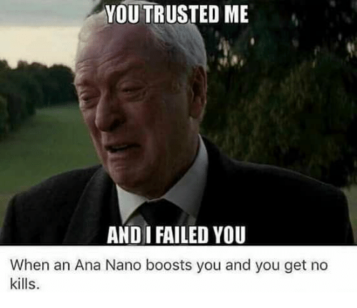 Memes, 🤖, and Ana: YOU TRUSTED ME  AND I FAILED YOU  When an Ana Nano boosts you and you get no  kills.