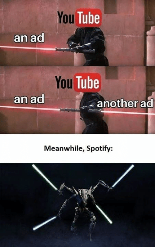Memes, Spotify, and Tube: You Tube  an ad  You Tube  an ad  another ad  Meanwhile, Spotify: