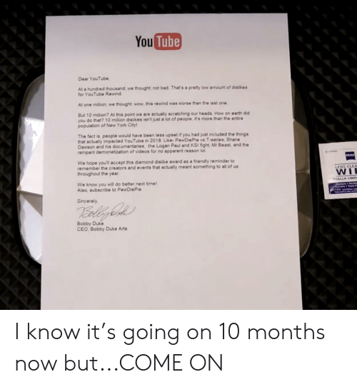 Bad, Lol, and New York: You Tube  Dear YouTube  At a hundred thousand, we thought not bad. That's a prety low amount of dislikes  for YouTube Rewind  At one million, we thought wow, this rewind was worse than the last one  But 10 million? At this point we are actually scratching our heads How on earth did  you do that? 10 million dislikes isn't just a lot of people, its more than the entire  population of New York City  The fact is, people would have been less upset if you had just included the things  that actually impacted YouTube in 2018. Like- PewDie Pie vs T-series, Shane  Dawson and his documentaries, the Logan Paul and KSI fight Mr Beast, and the  rampant demonetization of videos for no apparent reason lol  ns  We hope you'll accept this diamond dislike award as a friendly reminder to  remember the creators and events that actually meant something to all of us  throughout the year  LENS CLEA  WI  We know you will do better next time  Also, subscribe to PewDiePie  TOALLA LIMP.  Sincerely  Erle  Bobby Duke  CEO, Bobby Duke Arts I know it's going on 10 months now but...COME ON