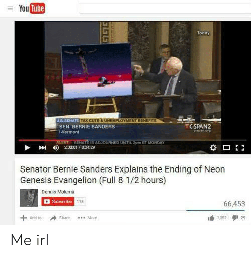 Bernie Sanders, Neon Genesis Evangelion, and Genesis: You Tube  Today  US SENATE TAX CUTS&UNEMPLOYMENT BENEFITS  C-SPAN2  SEN. BERNIE SANDERS  espan org  1-Vermont  ALERT SENATE IS ADJOURNED UNTIL 2pm ET MONDAY  2:33.01/8.34.29  Senator Bernie Sanders Explains the Ending of Neon  Genesis Evangelion (Full 8 1/2 hours)  Dennis Molema  Subscribe 115  66,453  +  이 29  Add to  Share  .More  1392  EELE Me irl