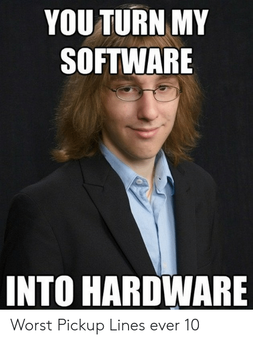YOU TURN MY SOFTWARE INTO HARDWARE Worst Pickup Lines Ever