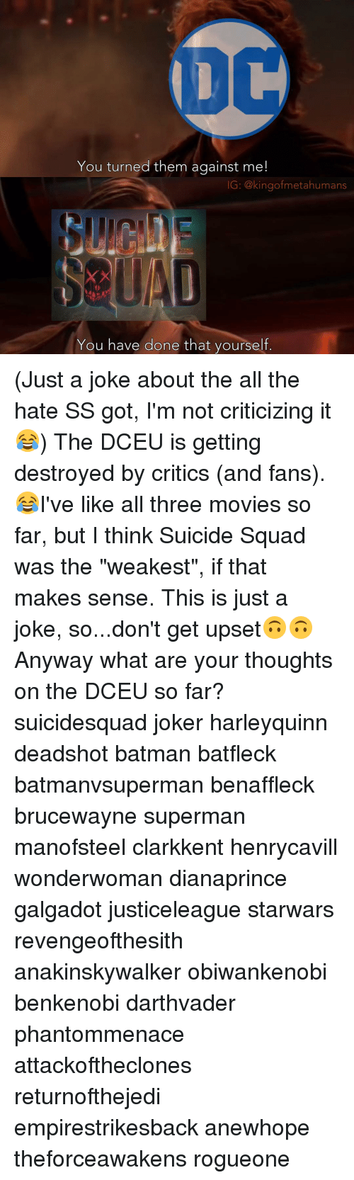 """Batman, Joker, and Memes: You turned them against me  IG: @kingof metahumans  You have done that yourself (Just a joke about the all the hate SS got, I'm not criticizing it😂) The DCEU is getting destroyed by critics (and fans).😂I've like all three movies so far, but I think Suicide Squad was the """"weakest"""", if that makes sense. This is just a joke, so...don't get upset🙃🙃 Anyway what are your thoughts on the DCEU so far? suicidesquad joker harleyquinn deadshot batman batfleck batmanvsuperman benaffleck brucewayne superman manofsteel clarkkent henrycavill wonderwoman dianaprince galgadot justiceleague starwars revengeofthesith anakinskywalker obiwankenobi benkenobi darthvader phantommenace attackoftheclones returnofthejedi empirestrikesback anewhope theforceawakens rogueone"""