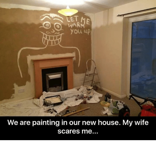 You Up We Are Painting In Our New House My Wife Scares Me Funny