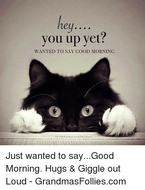 You Up Yet Wanted To Say Good Morning Fbabsrandomactsonkindness