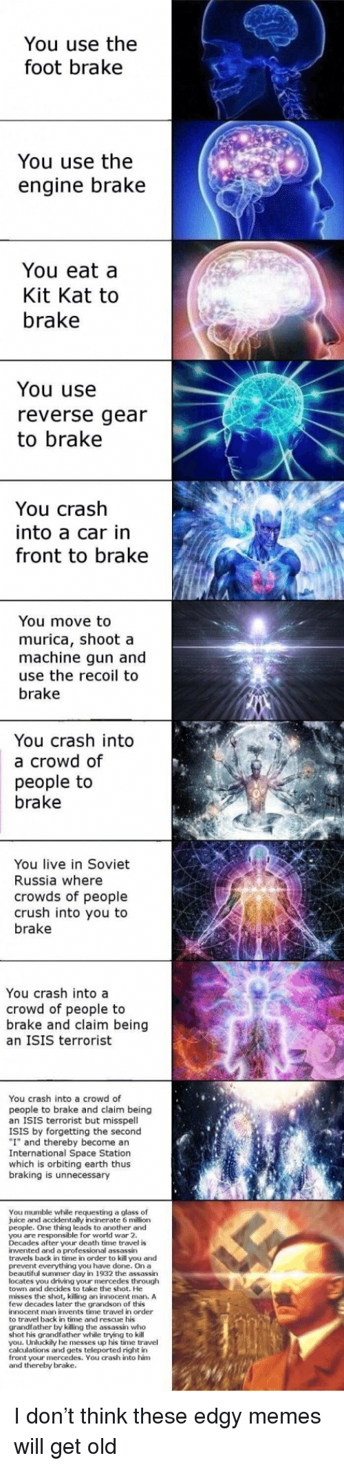 """Beautiful, Crush, and Driving: You use the  foot brake  You use the  engine brake  You eat a  Kit Kat to  brake  You use  reverse gear  to brake  You crash  into a car in  front to brake  You move to  murica, shoot a  machine gun and  use the recoil to  brake  You crash into  a crowd of  people to  brake  You live in Soviet  Russia where  crowds of people  crush into you to  brake  You crash into a  crowd of people to  brake and claim being  an ISIS terrorist  You crash into a crowd of  people to brake and claim being  an ISIS terrorist but misspell  ISIS by forgetting the second  """"I"""" and thereby become an  International Space Station  which is orbiting earth thus  braking is unnecessary  You mumble while requesting a glass of  juice and accidentally incinerate 6 million  people. One thing leads to another and  you are responsible for world war 2  Decades after your death time travel is  invented and a professioalassassin  travels back in time in order to kill you and  prevent everything you have done. On a  beautiful summer day in 1932 the assassin  locates you driving your mercedes through  town and decides to take the shot. He  misses the shot, killing an innocent man, A  few decades later the grandson of this  innocent man invents time travel in order  to travel back in time and rescue his  grandfather by killing the assassin who  shot his grandfather while trying to kill  you. Unluckily he messes up his time travel  calculations and gets teleported right in  front your mercedes. You crash into him  and thereby brake. <p>I don't think these edgy memes will get old</p>"""