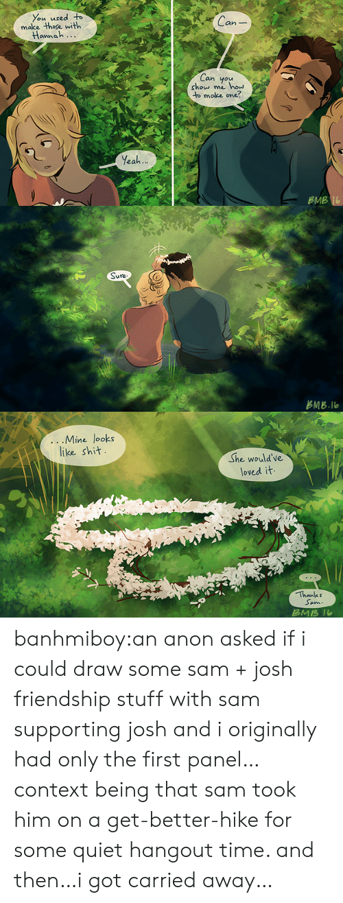 Tumblr, Yeah, and Blog: You used o  make those with  Can  annah...  Can you  show me how  to make one?  Yeah  BMB   占MB.llo   ...IVline Tooks  like sh汁  She would've  loved it  Thanks  Sam  ans banhmiboy:an anon asked if i could draw some sam + josh friendship stuff with sam supporting josh and i originally had only the first panel… context being that sam took him on a get-better-hike for some quiet hangout time. and then…i got carried away…