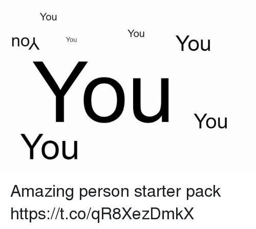 Memes, Starter Pack, and Amazing: You  veu You You  non You  You %or  You  You Amazing person starter pack https://t.co/qR8XezDmkX