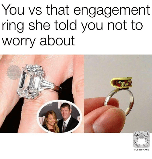 You Vs That Engagement Ring She Told You Not To Worry About Sc