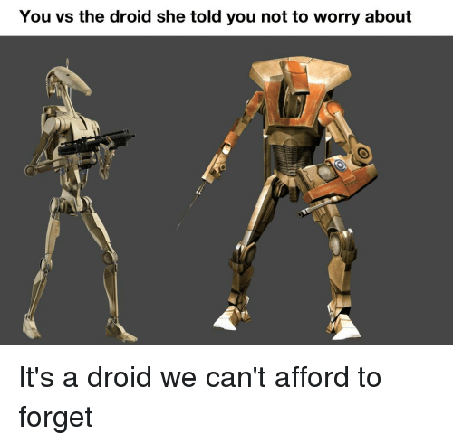 Droid, She, and You: You vs the droid she told you not to worry about