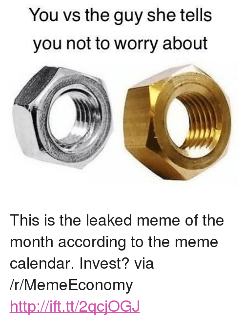"Meme, Calendar, and Http: You vs the guy she tells  you not to worry about <p>This is the leaked meme of the month according to the meme calendar. Invest? via /r/MemeEconomy <a href=""http://ift.tt/2qcjOGJ"">http://ift.tt/2qcjOGJ</a></p>"