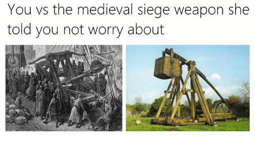 Classical Art, Medieval, and Weapon: You vs the medieval siege weapon she  told you not worry about